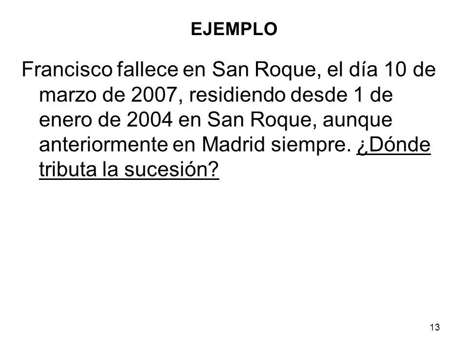 13 EJEMPLO Francisco fallece en San Roque, el día 10 de marzo de 2007, residiendo desde 1 de enero de 2004 en San Roque, aunque anteriormente en Madri