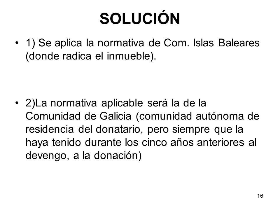 16 SOLUCIÓN 1) Se aplica la normativa de Com. Islas Baleares (donde radica el inmueble). 2)La normativa aplicable será la de la Comunidad de Galicia (