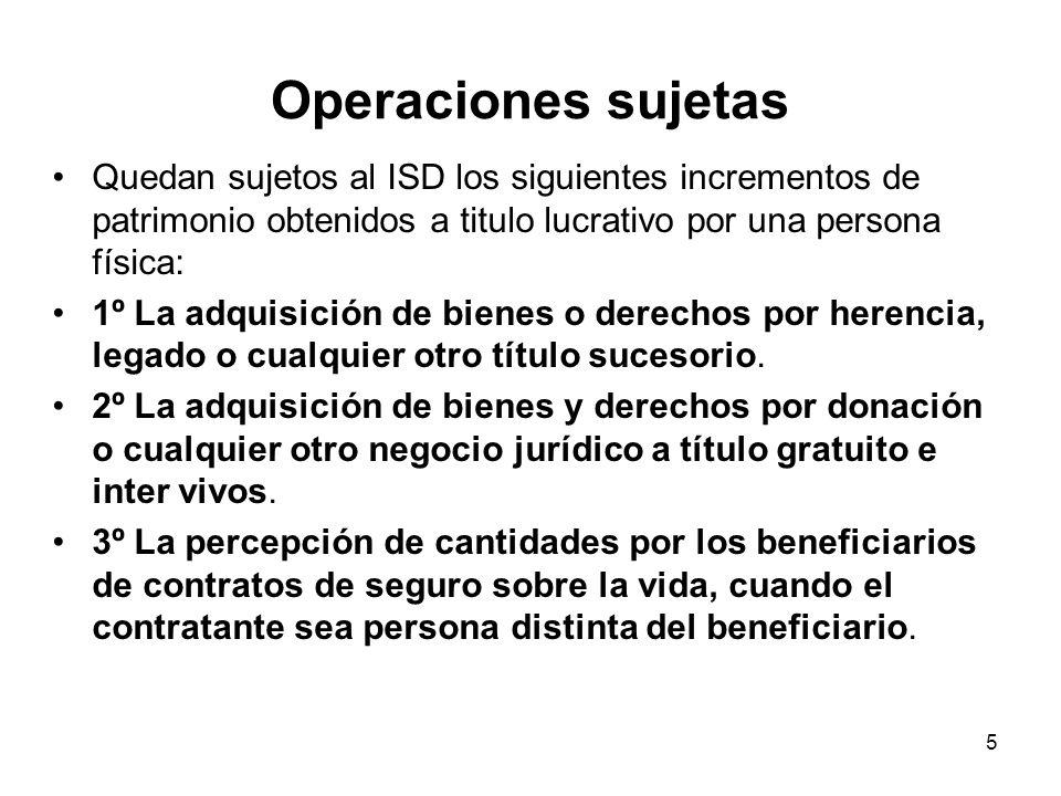 Operaciones sujetas Quedan sujetos al ISD los siguientes incrementos de patrimonio obtenidos a titulo lucrativo por una persona física: 1º La adquisic