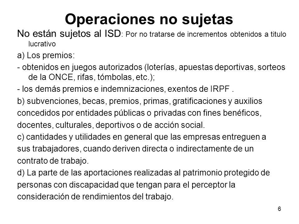 Operaciones no sujetas No están sujetos al ISD : Por no tratarse de incrementos obtenidos a titulo lucrativo a) Los premios: - obtenidos en juegos aut