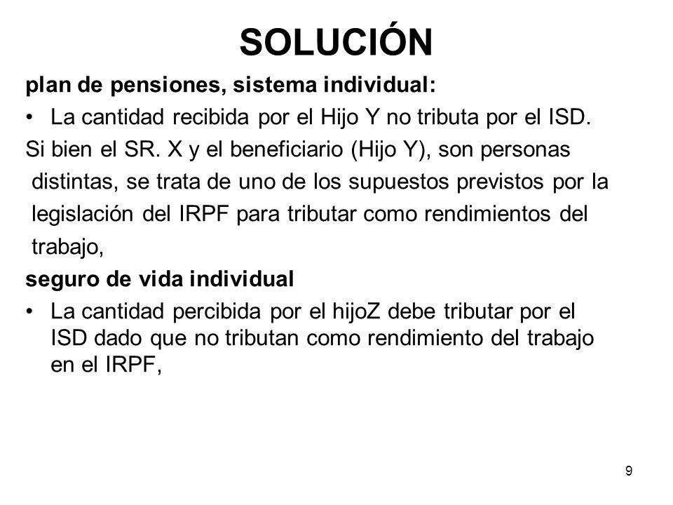 9 SOLUCIÓN plan de pensiones, sistema individual: La cantidad recibida por el Hijo Y no tributa por el ISD. Si bien el SR. X y el beneficiario (Hijo Y
