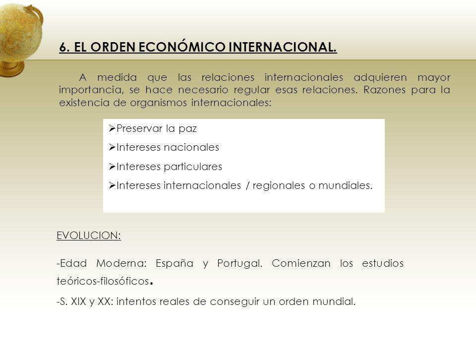 6. EL ORDEN ECONÓMICO INTERNACIONAL. A medida que las relaciones internacionales adquieren mayor importancia, se hace necesario regular esas relacione