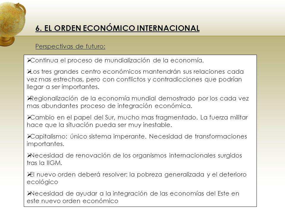 6. EL ORDEN ECONÓMICO INTERNACIONAL Perspectivas de futuro: Continua el proceso de mundialización de la economía. Los tres grandes centro económicos m