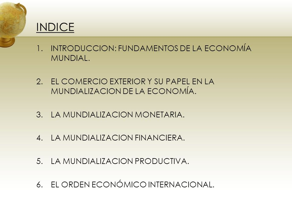 INDICE 1.INTRODUCCION: FUNDAMENTOS DE LA ECONOMÍA MUNDIAL. 2.EL COMERCIO EXTERIOR Y SU PAPEL EN LA MUNDIALIZACION DE LA ECONOMÍA. 3.LA MUNDIALIZACION
