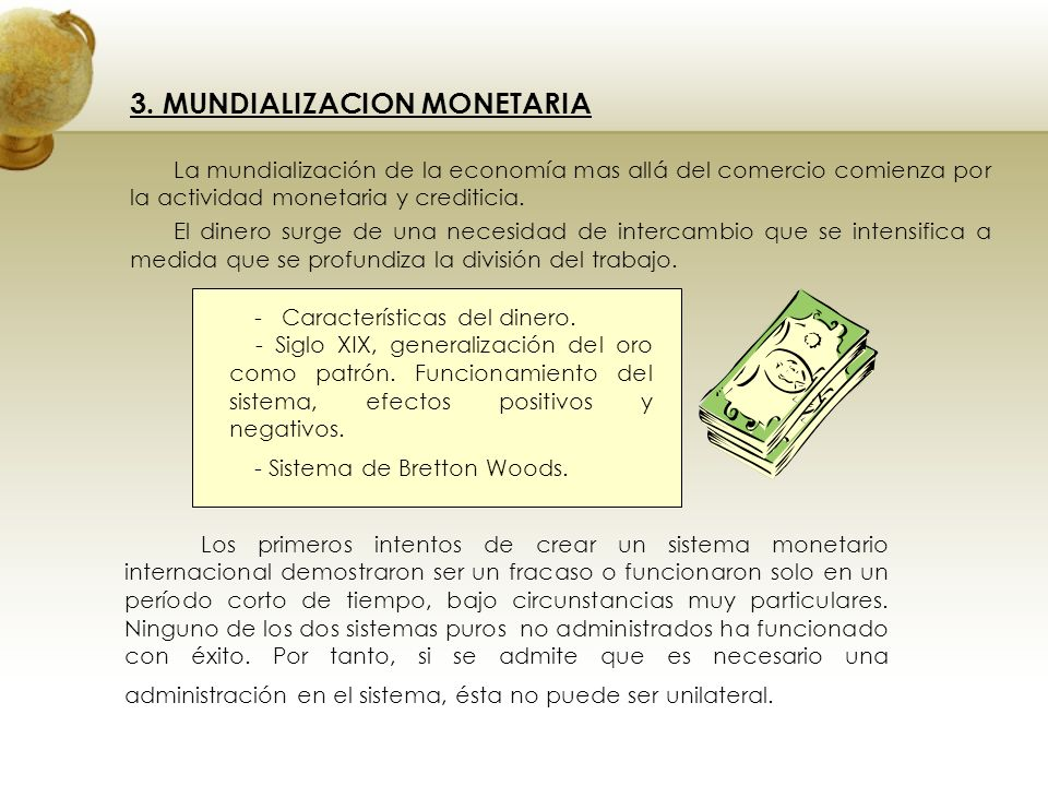 3. MUNDIALIZACION MONETARIA La mundialización de la economía mas allá del comercio comienza por la actividad monetaria y crediticia. El dinero surge d