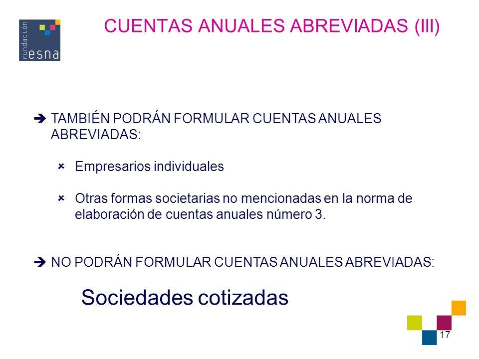 17 CUENTAS ANUALES ABREVIADAS (III) TAMBIÉN PODRÁN FORMULAR CUENTAS ANUALES ABREVIADAS: Empresarios individuales Otras formas societarias no mencionad