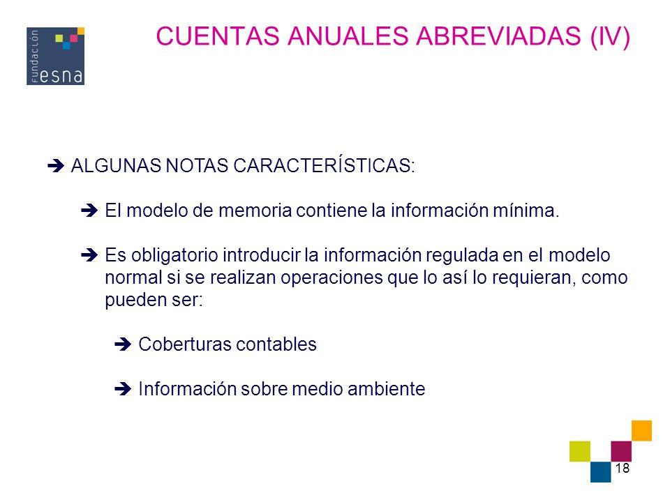 18 CUENTAS ANUALES ABREVIADAS (IV) ALGUNAS NOTAS CARACTERÍSTICAS: El modelo de memoria contiene la información mínima. Es obligatorio introducir la in