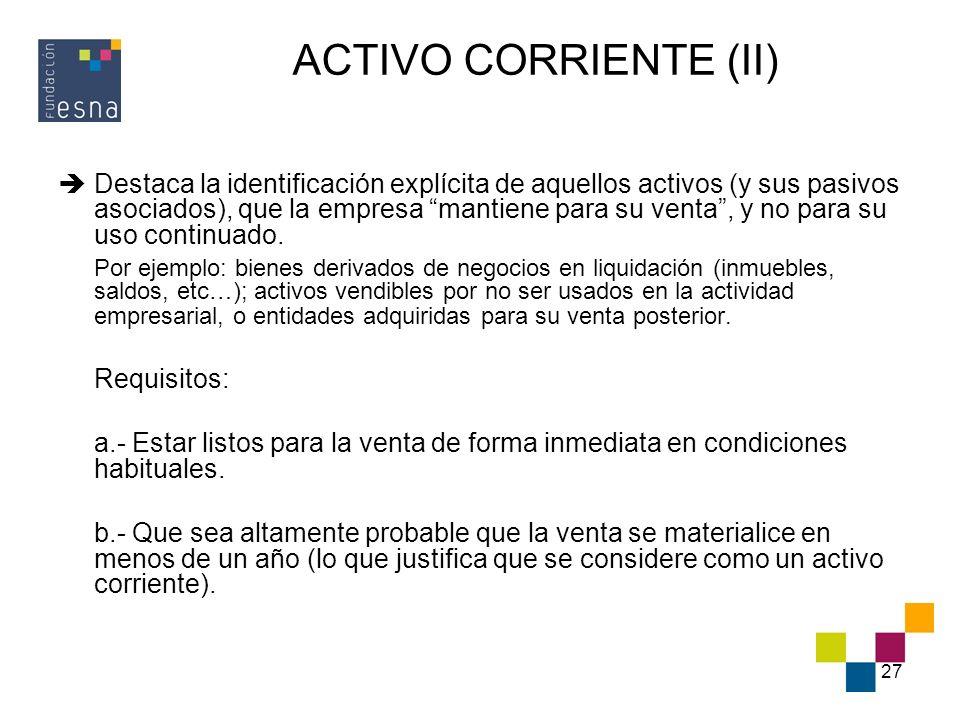 27 ACTIVO CORRIENTE (II) Destaca la identificación explícita de aquellos activos (y sus pasivos asociados), que la empresa mantiene para su venta, y n