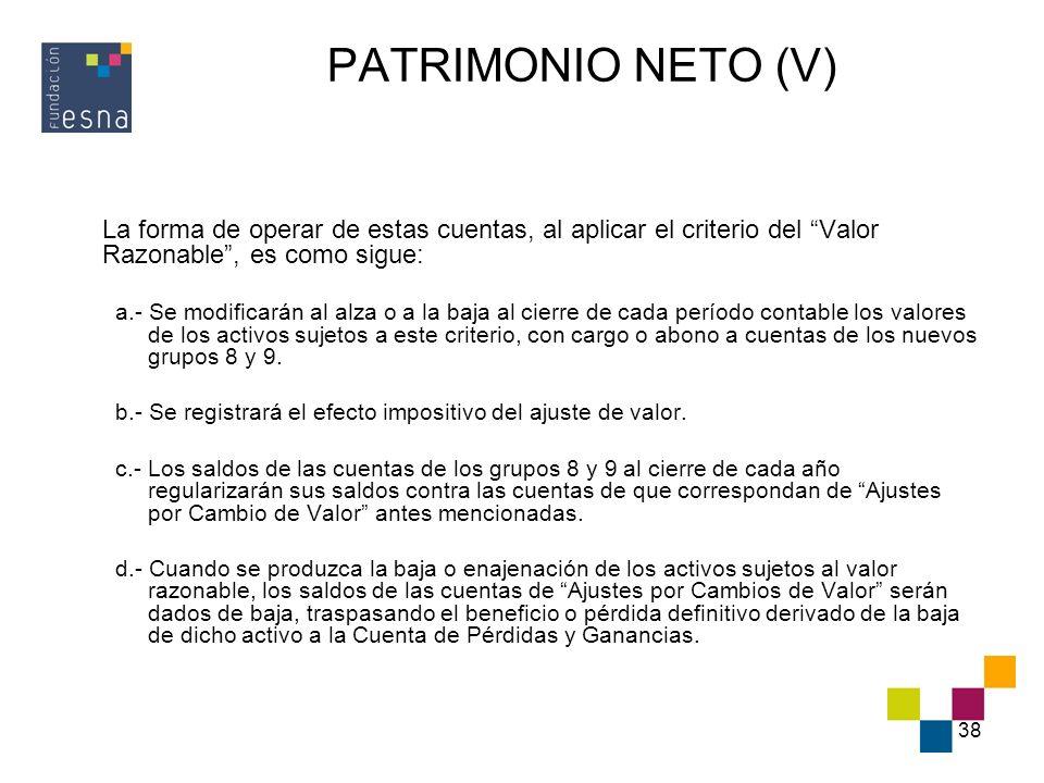 38 PATRIMONIO NETO (V) La forma de operar de estas cuentas, al aplicar el criterio del Valor Razonable, es como sigue: a.- Se modificarán al alza o a