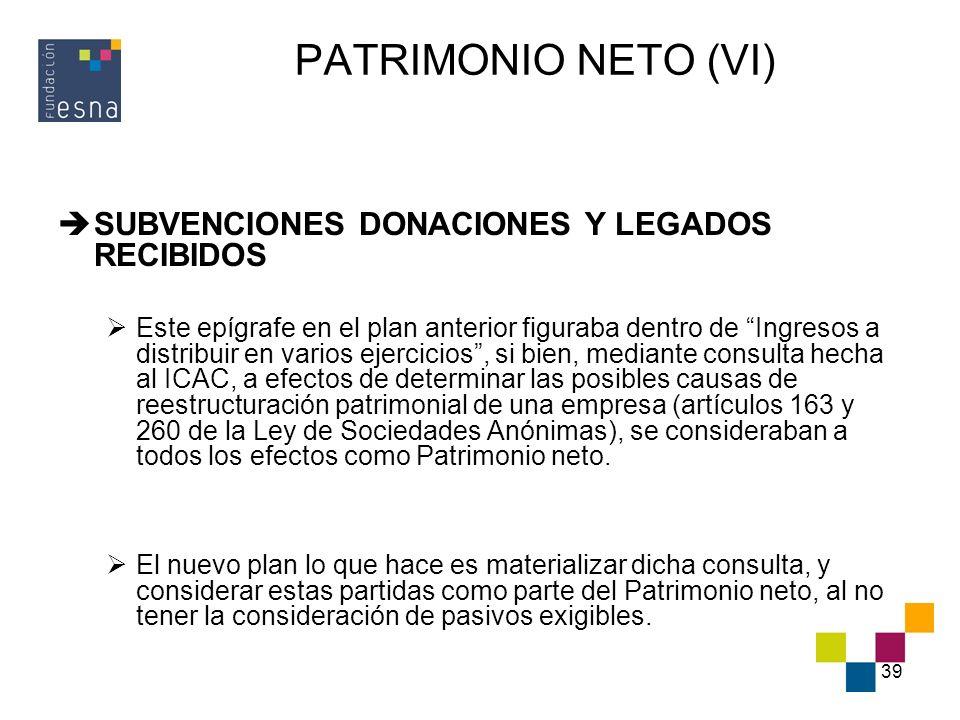 39 PATRIMONIO NETO (VI) SUBVENCIONES DONACIONES Y LEGADOS RECIBIDOS Este epígrafe en el plan anterior figuraba dentro de Ingresos a distribuir en vari
