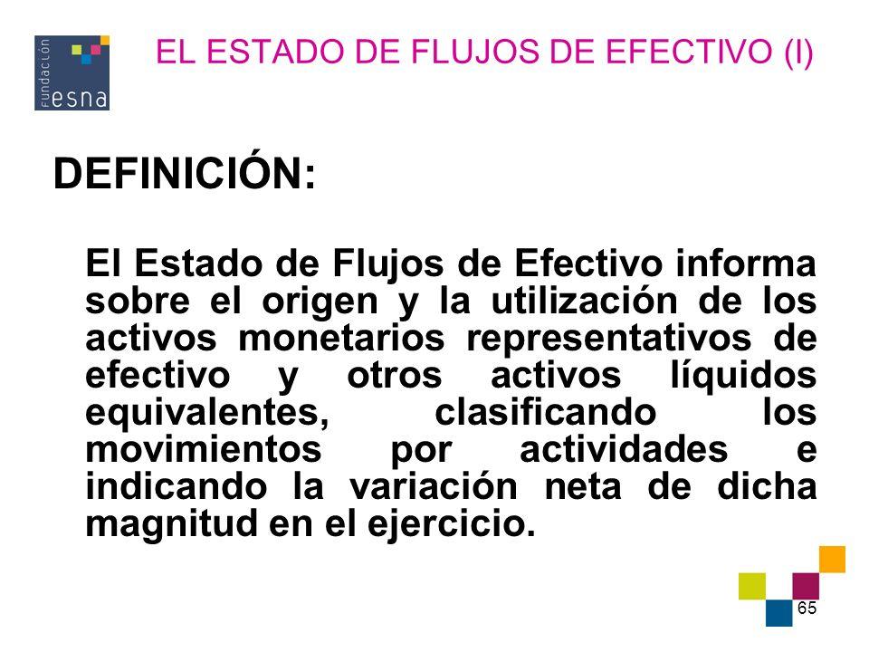 65 EL ESTADO DE FLUJOS DE EFECTIVO (I) DEFINICIÓN: El Estado de Flujos de Efectivo informa sobre el origen y la utilización de los activos monetarios