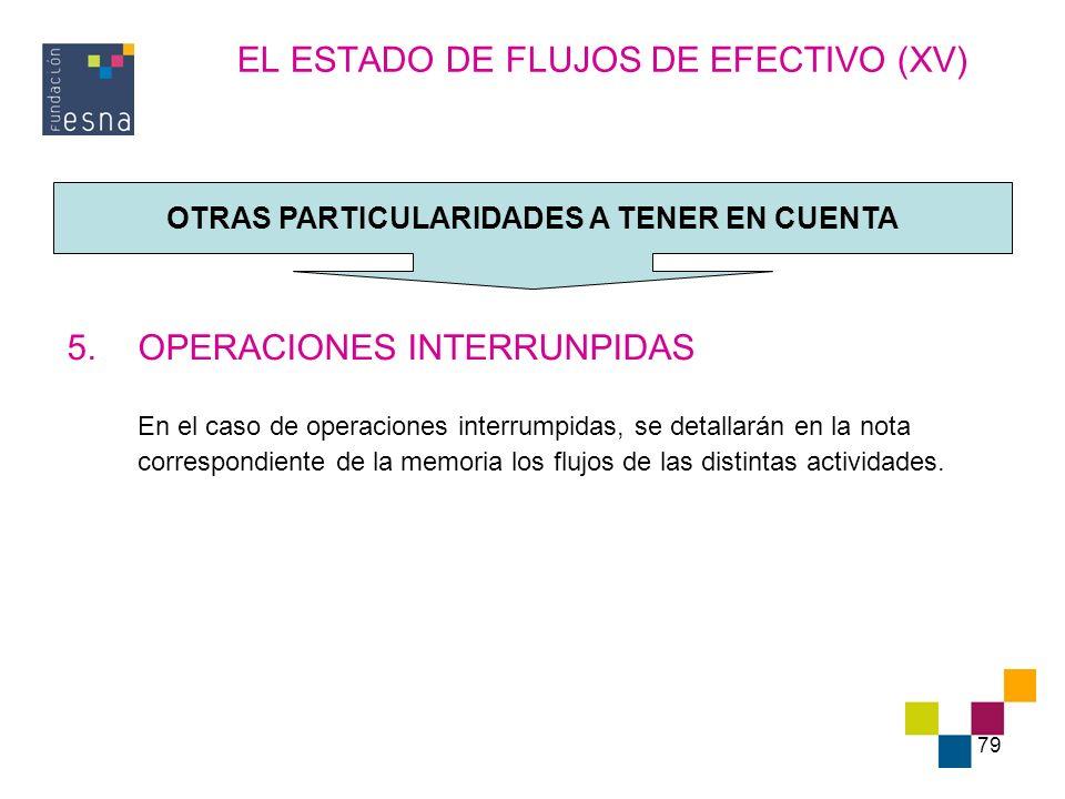 79 EL ESTADO DE FLUJOS DE EFECTIVO (XV) 5.OPERACIONES INTERRUNPIDAS En el caso de operaciones interrumpidas, se detallarán en la nota correspondiente