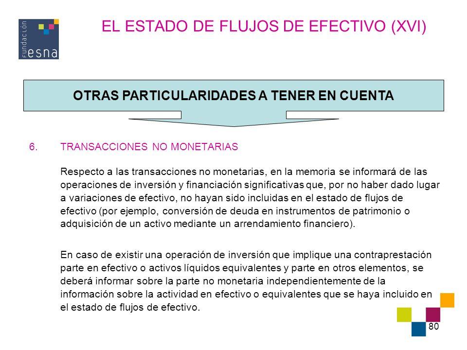 80 EL ESTADO DE FLUJOS DE EFECTIVO (XVI) 6.TRANSACCIONES NO MONETARIAS Respecto a las transacciones no monetarias, en la memoria se informará de las o