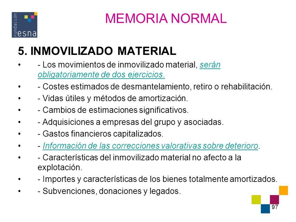 97 5. INMOVILIZADO MATERIAL - Los movimientos de inmovilizado material, serán obligatoriamente de dos ejercicios. - Costes estimados de desmantelamien