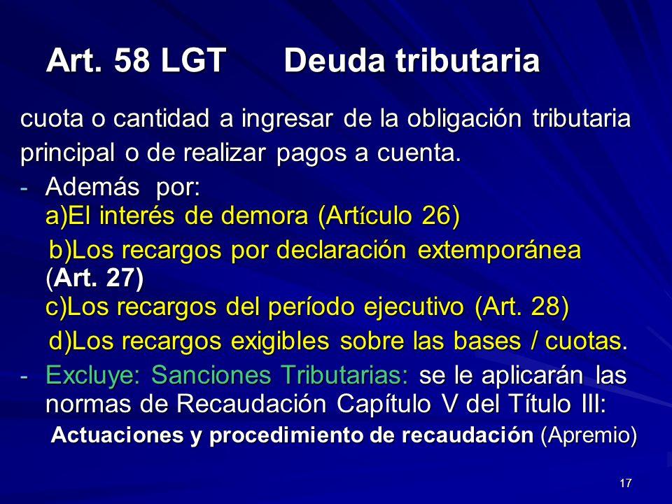 17 Art. 58 LGT Deuda tributaria cuota o cantidad a ingresar de la obligación tributaria principal o de realizar pagos a cuenta. - Además por: a)El int