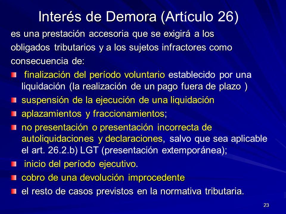 23 Interés de Demora ( Interés de Demora (Art í culo 26) es una prestación accesoria que se exigirá a los obligados tributarios y a los sujetos infrac