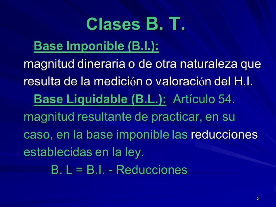 3 Clases B. T. Base Imponible (B.I.): Base Imponible (B.I.): magnitud dineraria o de otra naturaleza que resulta de la medici ó n o valoraci ó n del H