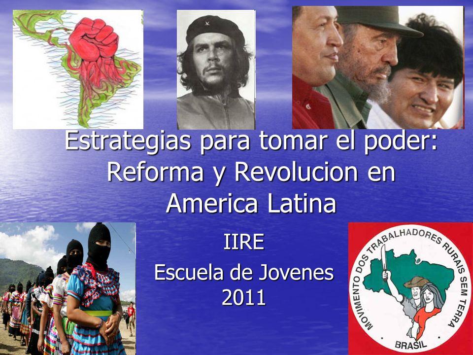 Estrategias para tomar el poder: Reforma y Revolucion en America Latina IIRE Escuela de Jovenes 2011