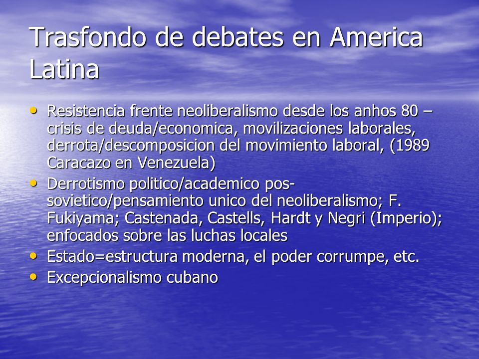 Trasfondo de debates en America Latina Resistencia frente neoliberalismo desde los anhos 80 – crisis de deuda/economica, movilizaciones laborales, der
