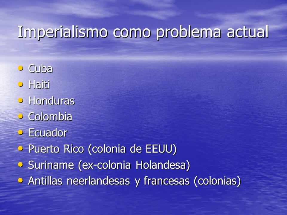 Imperialismo como problema actual Cuba Cuba Haiti Haiti Honduras Honduras Colombia Colombia Ecuador Ecuador Puerto Rico (colonia de EEUU) Puerto Rico