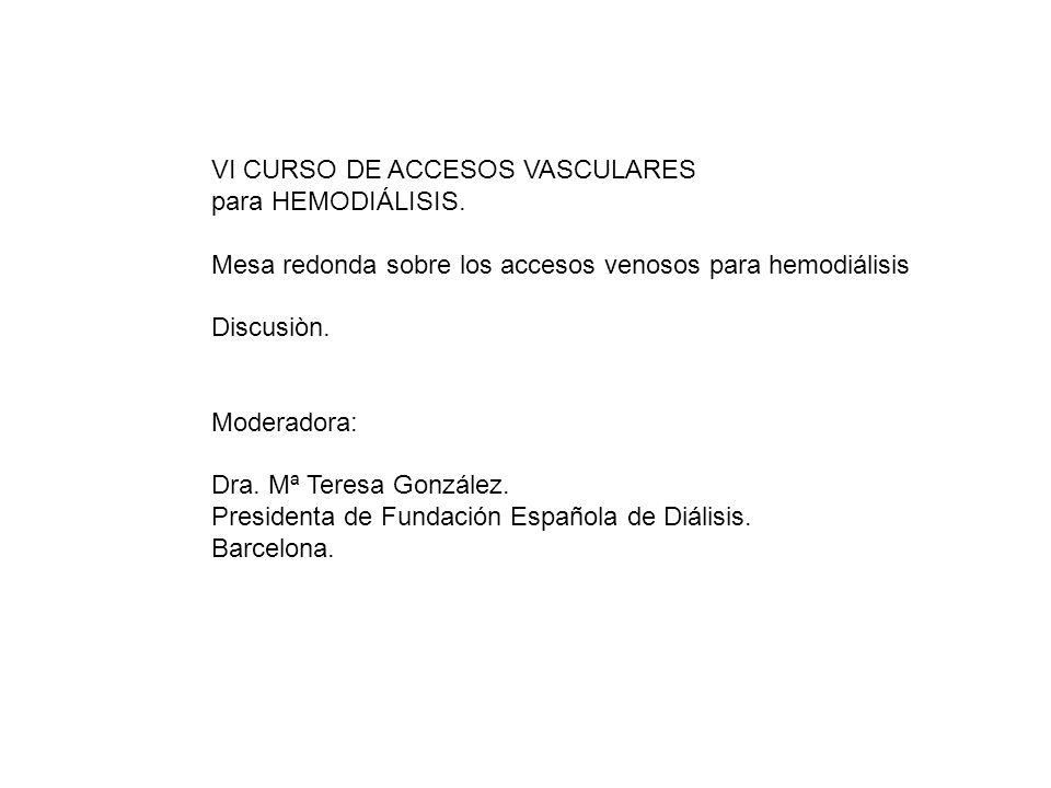 VI CURSO DE ACCESOS VASCULARES para HEMODIÁLISIS. Mesa redonda sobre los accesos venosos para hemodiálisis Discusiòn. Moderadora: Dra. Mª Teresa Gonzá