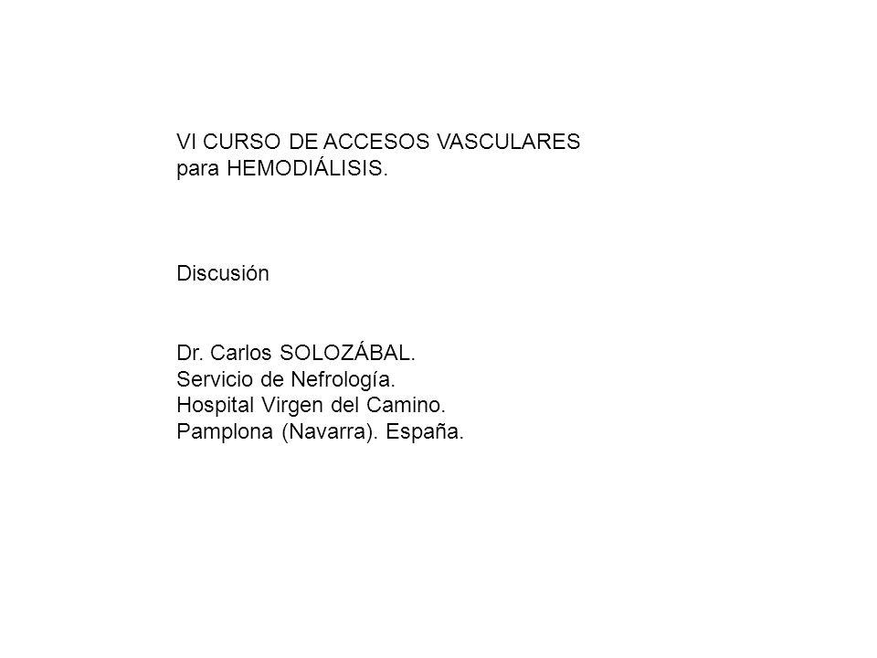 VI CURSO DE ACCESOS VASCULARES para HEMODIÁLISIS. Discusión Dr. Carlos SOLOZÁBAL. Servicio de Nefrología. Hospital Virgen del Camino. Pamplona (Navarr