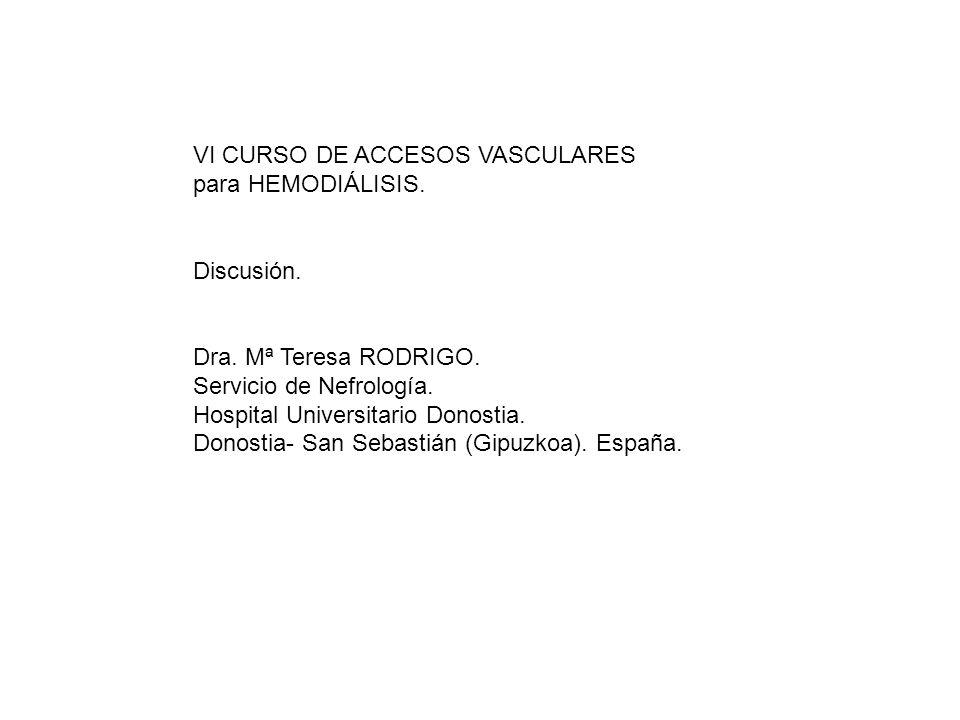 VI CURSO DE ACCESOS VASCULARES para HEMODIÁLISIS. Discusión. Dra. Mª Teresa RODRIGO. Servicio de Nefrología. Hospital Universitario Donostia. Donostia