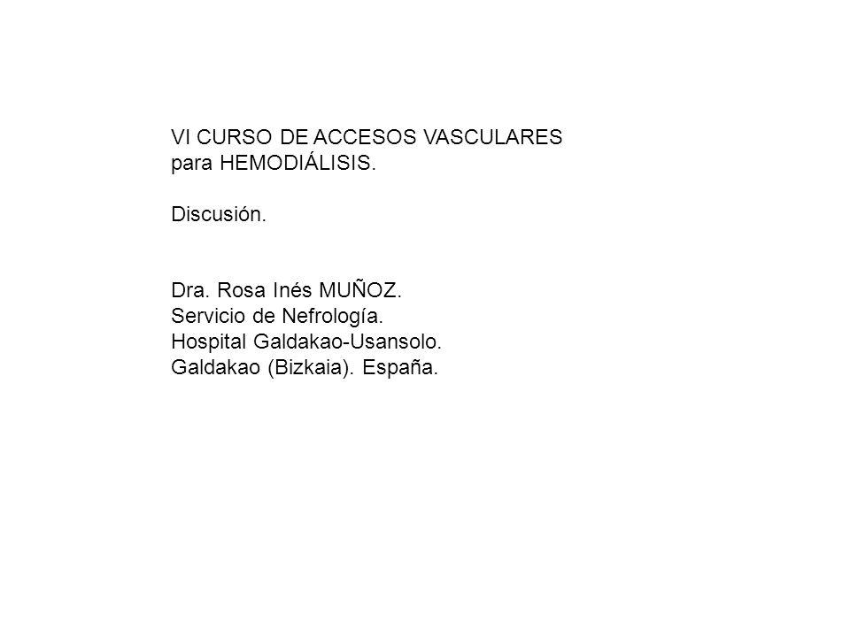 VI CURSO DE ACCESOS VASCULARES para HEMODIÁLISIS. Discusión. Dra. Rosa Inés MUÑOZ. Servicio de Nefrología. Hospital Galdakao-Usansolo. Galdakao (Bizka
