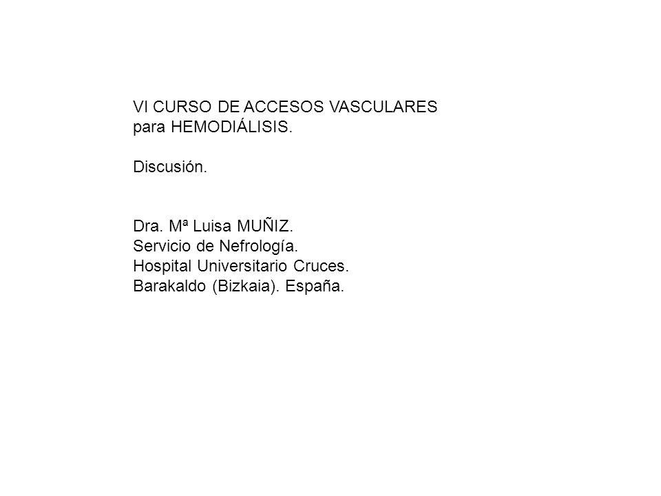 VI CURSO DE ACCESOS VASCULARES para HEMODIÁLISIS. Discusión. Dra. Mª Luisa MUÑIZ. Servicio de Nefrología. Hospital Universitario Cruces. Barakaldo (Bi
