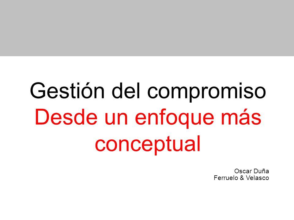 Gestión del compromiso Desde un enfoque más conceptual Oscar Duña Ferruelo & Velasco