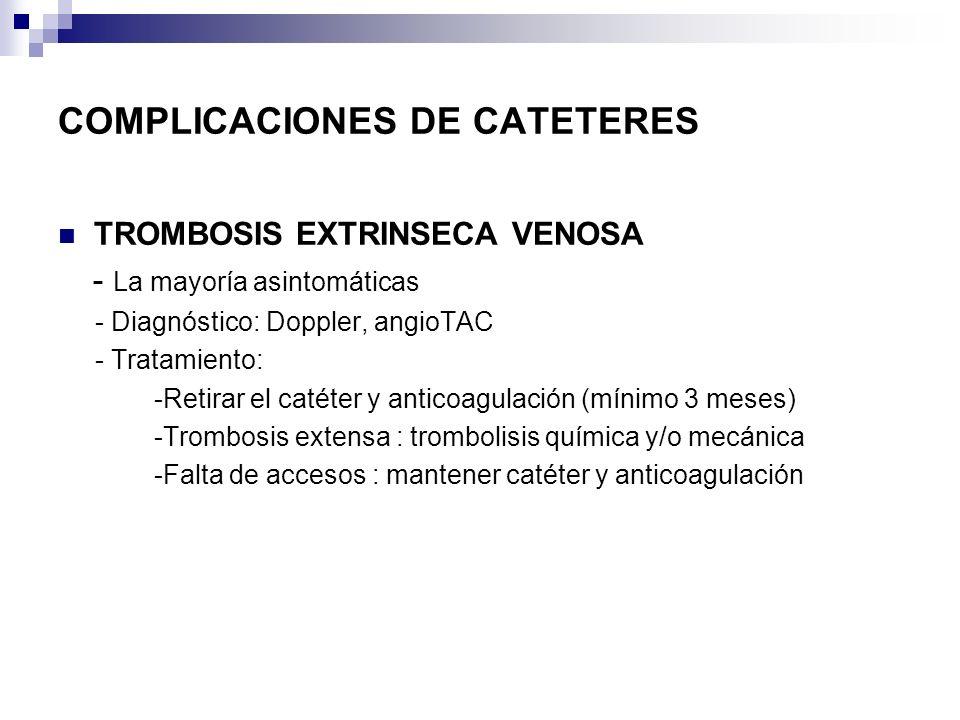 COMPLICACIONES DE CATETERES TROMBOSIS EXTRINSECA VENOSA - La mayoría asintomáticas - Diagnóstico: Doppler, angioTAC - Tratamiento: -Retirar el catéter