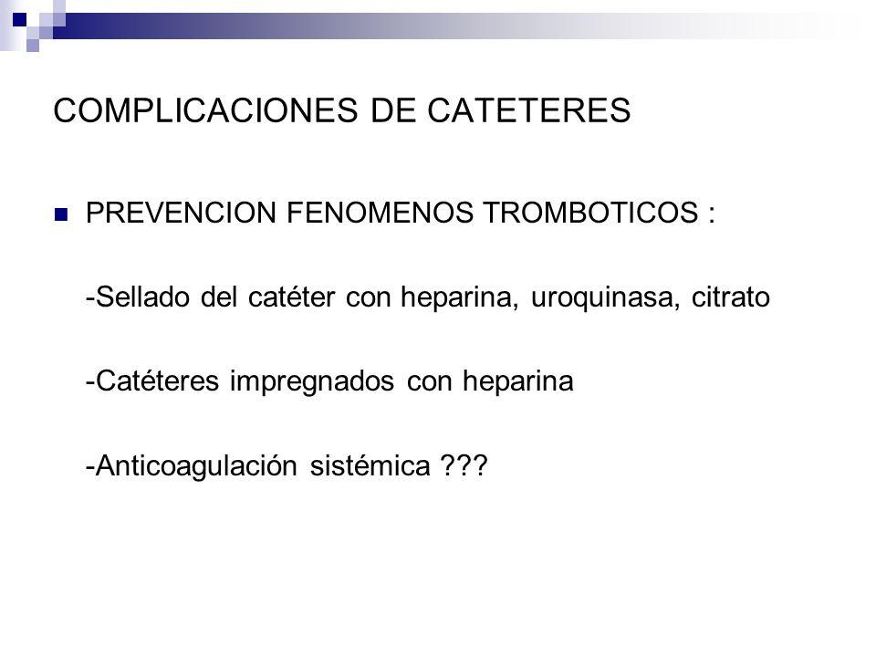 COMPLICACIONES DE CATETERES PREVENCION FENOMENOS TROMBOTICOS : -Sellado del catéter con heparina, uroquinasa, citrato -Catéteres impregnados con hepar