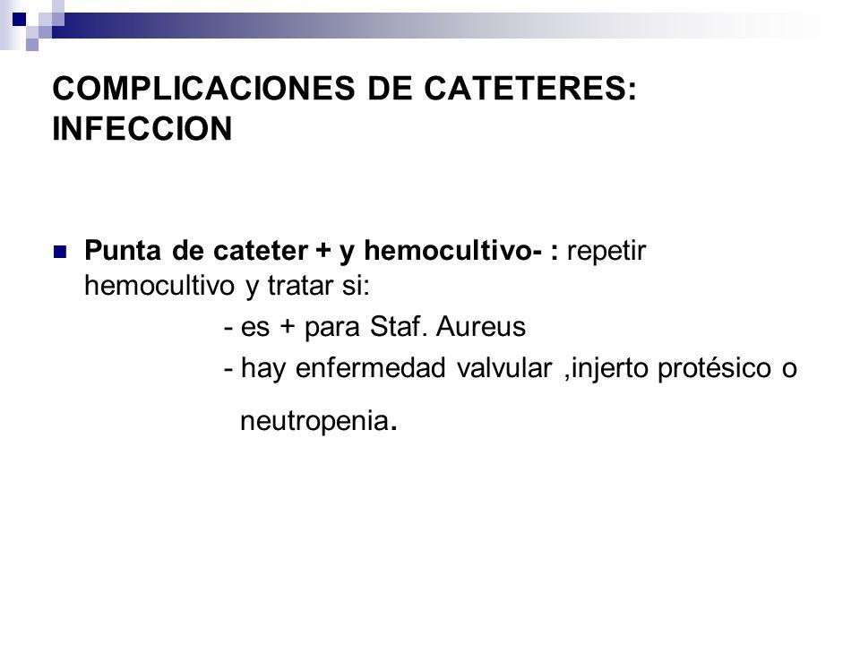 COMPLICACIONES DE CATETERES: INFECCION Punta de cateter + y hemocultivo- : repetir hemocultivo y tratar si: - es + para Staf. Aureus - hay enfermedad