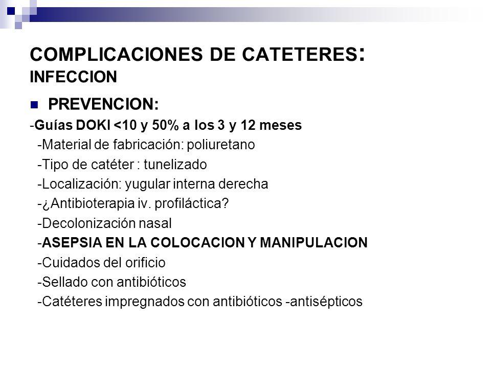 COMPLICACIONES DE CATETERES : INFECCION PREVENCION: -Guías DOKI <10 y 50% a los 3 y 12 meses -Material de fabricación: poliuretano -Tipo de catéter :