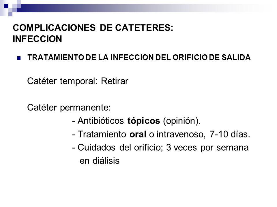 COMPLICACIONES DE CATETERES: INFECCION TRATAMIENTO DE LA INFECCION DEL ORIFICIO DE SALIDA Catéter temporal: Retirar Catéter permanente: - Antibióticos