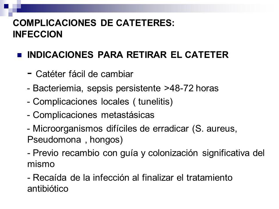 COMPLICACIONES DE CATETERES: INFECCION INDICACIONES PARA RETIRAR EL CATETER - Catéter fácil de cambiar - Bacteriemia, sepsis persistente >48-72 horas