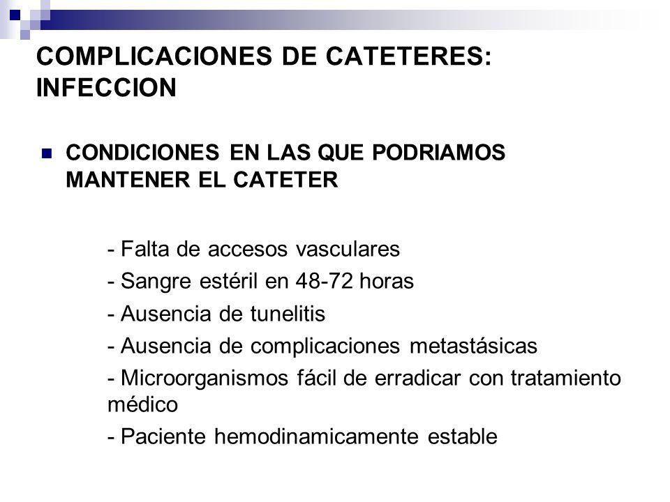 COMPLICACIONES DE CATETERES: INFECCION CONDICIONES EN LAS QUE PODRIAMOS MANTENER EL CATETER - Falta de accesos vasculares - Sangre estéril en 48-72 ho