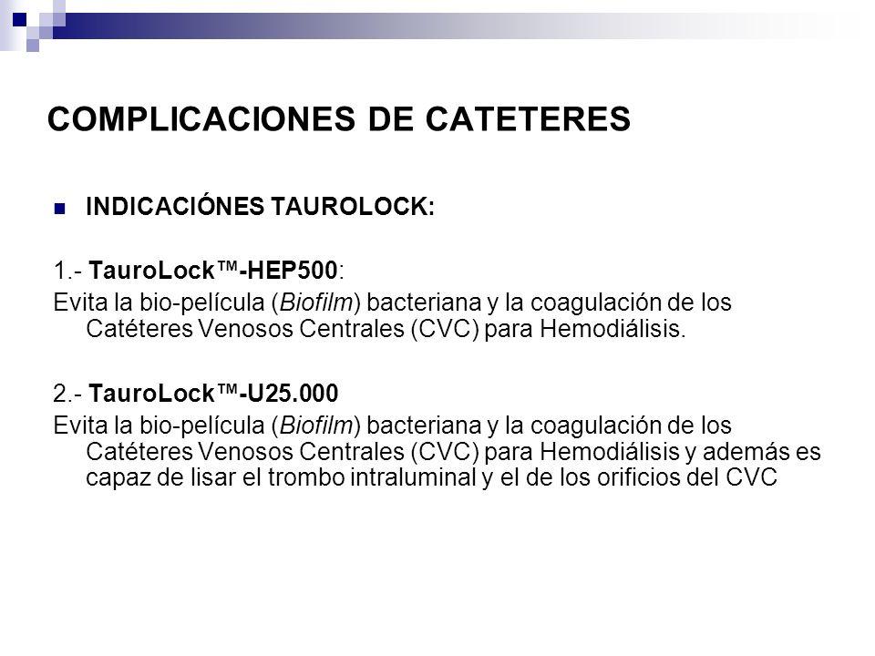 COMPLICACIONES DE CATETERES INDICACIÓNES TAUROLOCK: 1.- TauroLock-HEP500: Evita la bio-película (Biofilm) bacteriana y la coagulación de los Catéteres