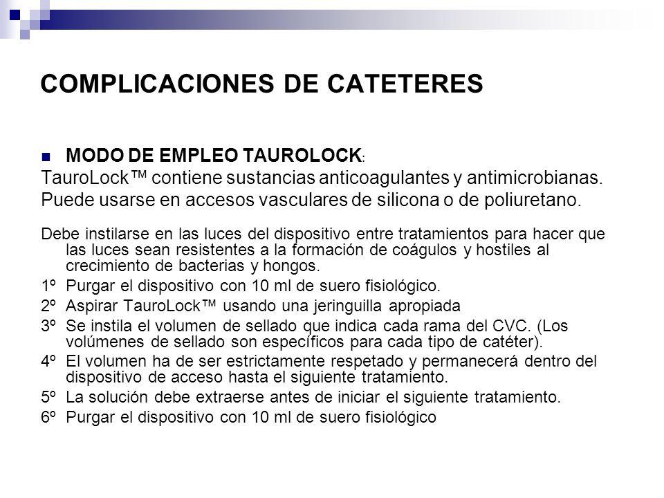 COMPLICACIONES DE CATETERES MODO DE EMPLEO TAUROLOCK : TauroLock contiene sustancias anticoagulantes y antimicrobianas. Puede usarse en accesos vascul