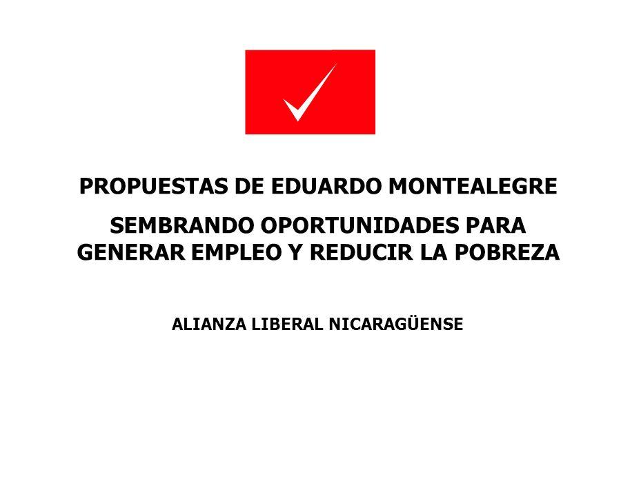 PROPUESTAS DE EDUARDO MONTEALEGRE SEMBRANDO OPORTUNIDADES PARA GENERAR EMPLEO Y REDUCIR LA POBREZA ALIANZA LIBERAL NICARAGÜENSE