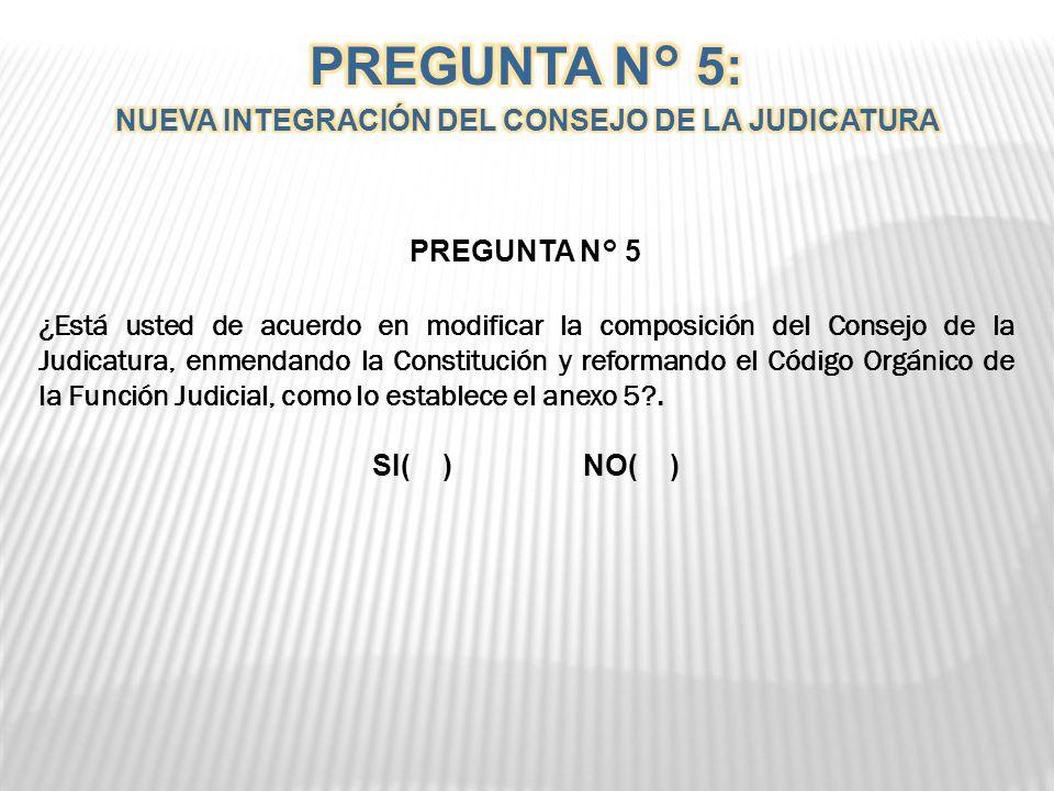 PREGUNTA N° 5 ¿Está usted de acuerdo en modificar la composición del Consejo de la Judicatura, enmendando la Constitución y reformando el Código Orgánico de la Función Judicial, como lo establece el anexo 5?.