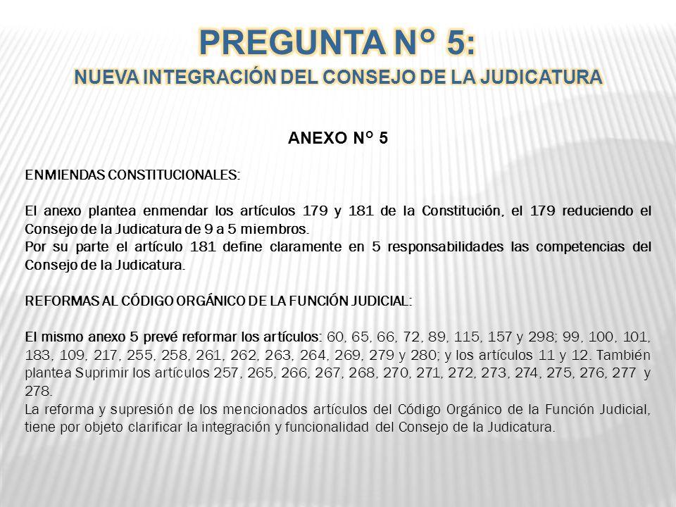 ANEXO N° 5 ENMIENDAS CONSTITUCIONALES: El anexo plantea enmendar los artículos 179 y 181 de la Constitución, el 179 reduciendo el Consejo de la Judicatura de 9 a 5 miembros.