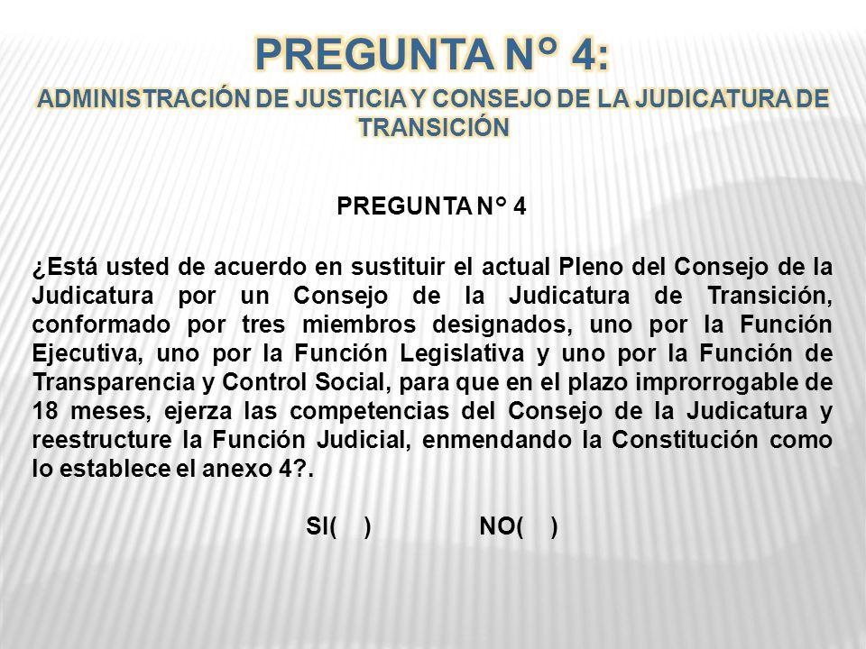 PREGUNTA N° 4 ¿Está usted de acuerdo en sustituir el actual Pleno del Consejo de la Judicatura por un Consejo de la Judicatura de Transición, conformado por tres miembros designados, uno por la Función Ejecutiva, uno por la Función Legislativa y uno por la Función de Transparencia y Control Social, para que en el plazo improrrogable de 18 meses, ejerza las competencias del Consejo de la Judicatura y reestructure la Función Judicial, enmendando la Constitución como lo establece el anexo 4?.