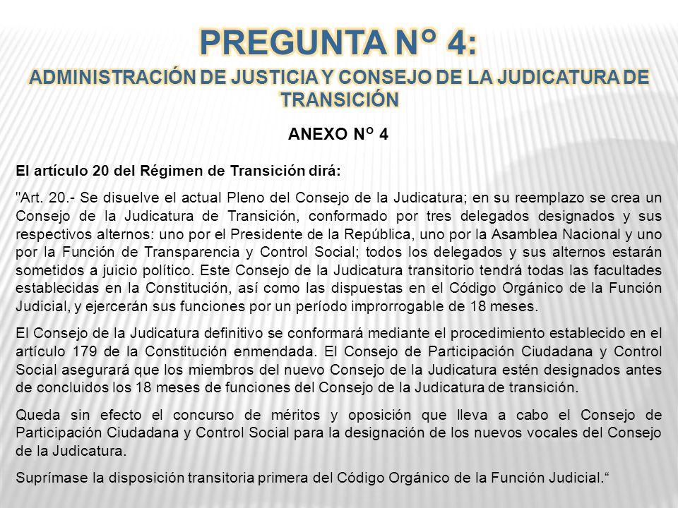 PREGUNTA N° 4 ¿Está usted de acuerdo en sustituir el actual Pleno del Consejo de la Judicatura por un Consejo de la Judicatura de Transición, conformado por tres miembros designados, uno por la Función Ejecutiva, uno por la Función Legislativa y uno por la Función de Transparencia y Control Social, para que en el plazo improrrogable de 18 meses, ejerza las competencias del Consejo de la Judicatura y reestructure la Función Judicial, enmendando la Constitución como lo establece el anexo 4 .