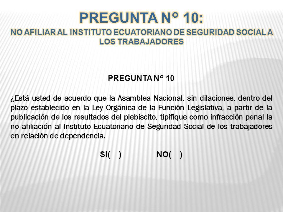 PREGUNTA N° 10 ¿Está usted de acuerdo que la Asamblea Nacional, sin dilaciones, dentro del plazo establecido en la Ley Orgánica de la Función Legislativa, a partir de la publicación de los resultados del plebiscito, tipifique como infracción penal la no afiliación al Instituto Ecuatoriano de Seguridad Social de los trabajadores en relación de dependencia.
