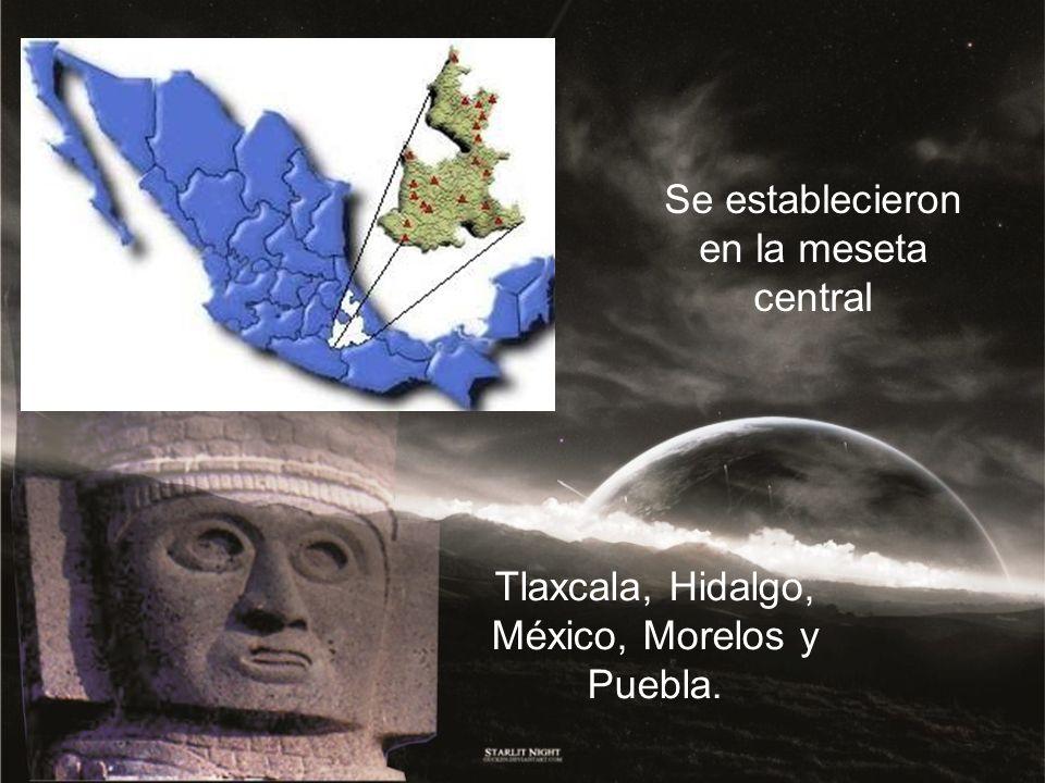 Se establecieron en la meseta central Tlaxcala, Hidalgo, México, Morelos y Puebla.