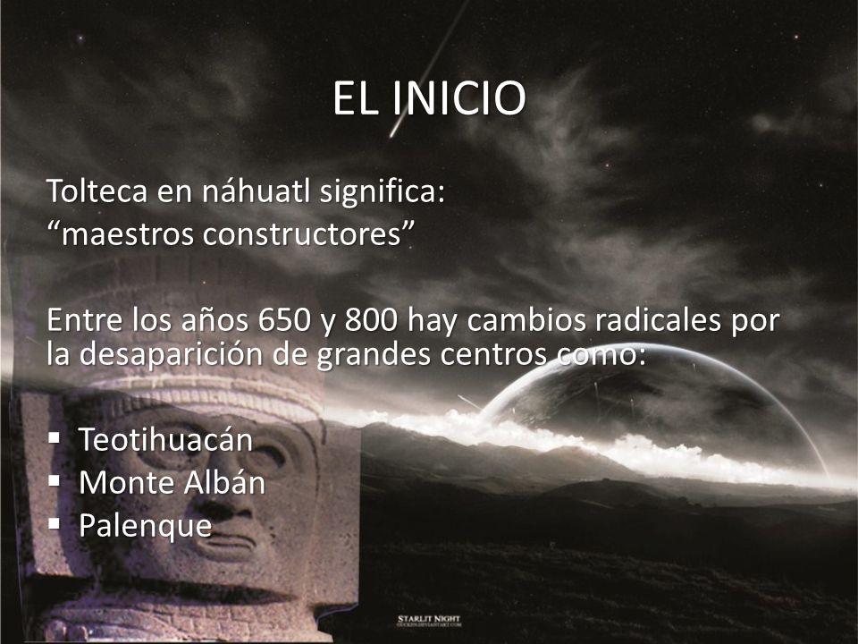 EL INICIO Tolteca en náhuatl significa: maestros constructores Entre los años 650 y 800 hay cambios radicales por la desaparición de grandes centros c