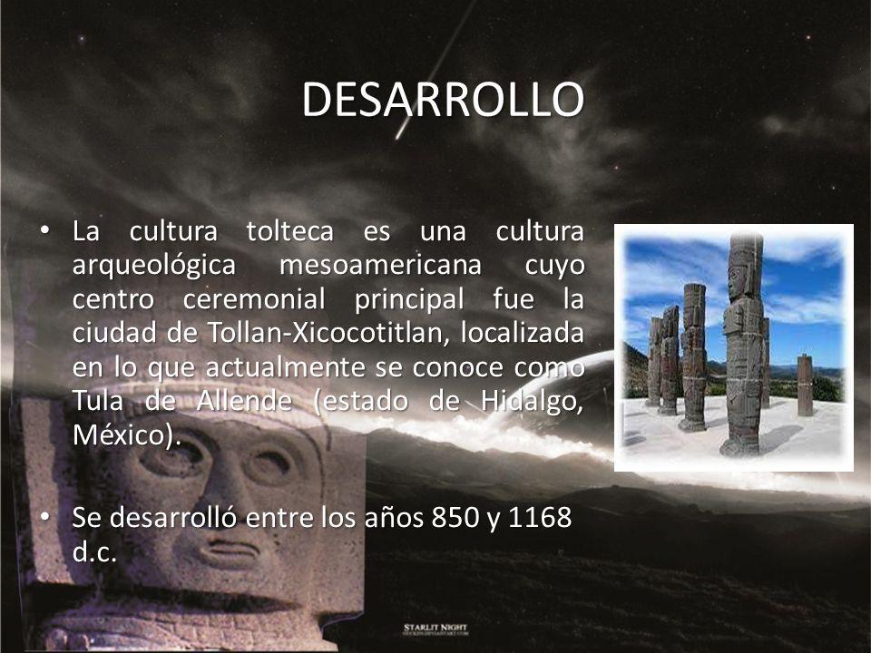 DESARROLLO La cultura tolteca es una cultura arqueológica mesoamericana cuyo centro ceremonial principal fue la ciudad de Tollan-Xicocotitlan, localiz