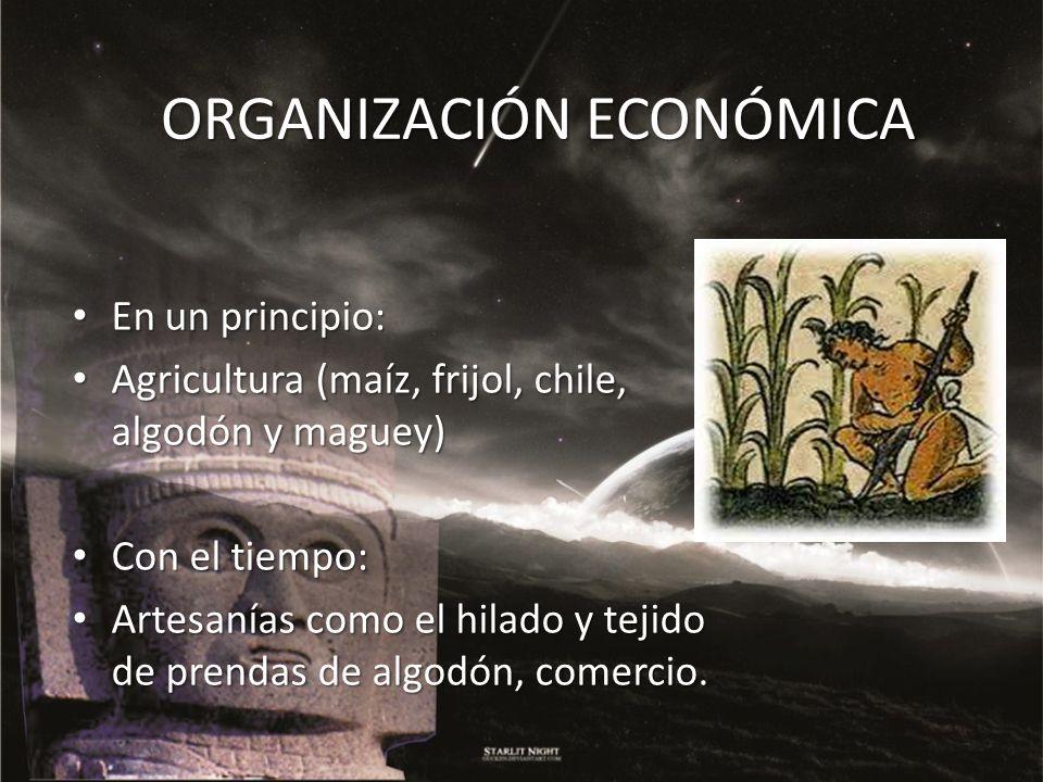 ORGANIZACIÓN ECONÓMICA En un principio: En un principio: Agricultura (maíz, frijol, chile, algodón y maguey) Agricultura (maíz, frijol, chile, algodón