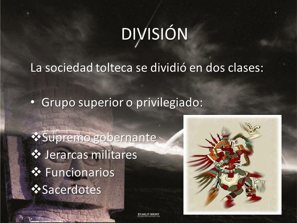 DIVISIÓN La sociedad tolteca se dividió en dos clases: Grupo superior o privilegiado: Grupo superior o privilegiado: Supremo gobernante Supremo gobern